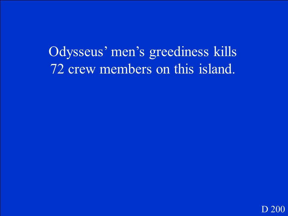 Odysseus' men's greediness kills 72 crew members on this island.