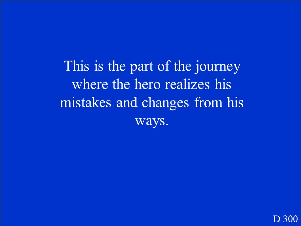 This is the part of the journey where the hero realizes his mistakes and changes from his ways.