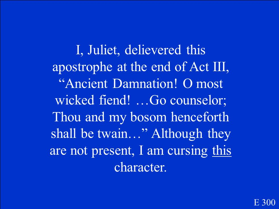 I, Juliet, delievered this apostrophe at the end of Act III, Ancient Damnation! O most wicked fiend! …Go counselor; Thou and my bosom henceforth shall be twain… Although they are not present, I am cursing this character.