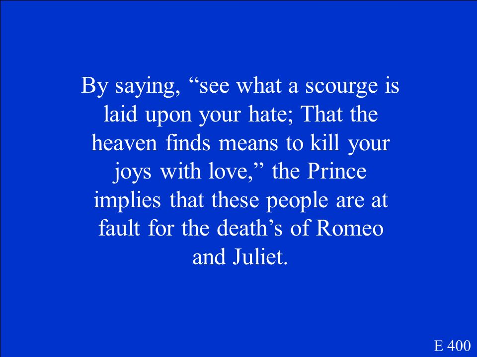 By saying, see what a scourge is laid upon your hate; That the heaven finds means to kill your joys with love, the Prince implies that these people are at fault for the death's of Romeo and Juliet.