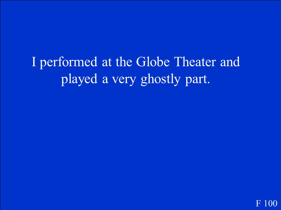 I performed at the Globe Theater and played a very ghostly part.