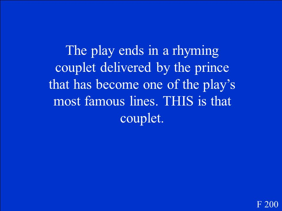 The play ends in a rhyming couplet delivered by the prince that has become one of the play's most famous lines. THIS is that couplet.