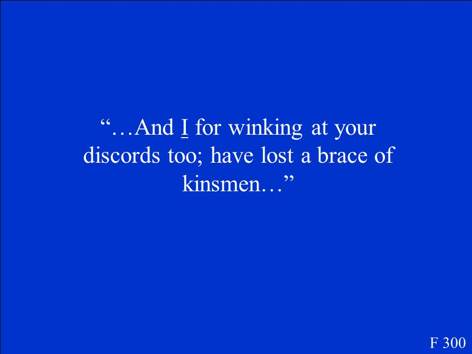 …And I for winking at your discords too; have lost a brace of kinsmen…