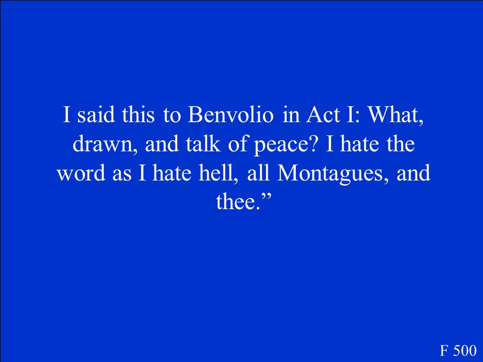 I said this to Benvolio in Act I: What, drawn, and talk of peace