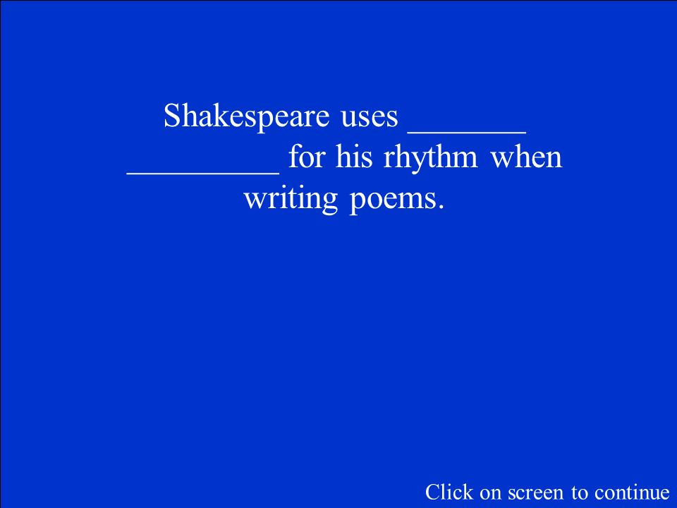 Shakespeare uses _______ _________ for his rhythm when writing poems.