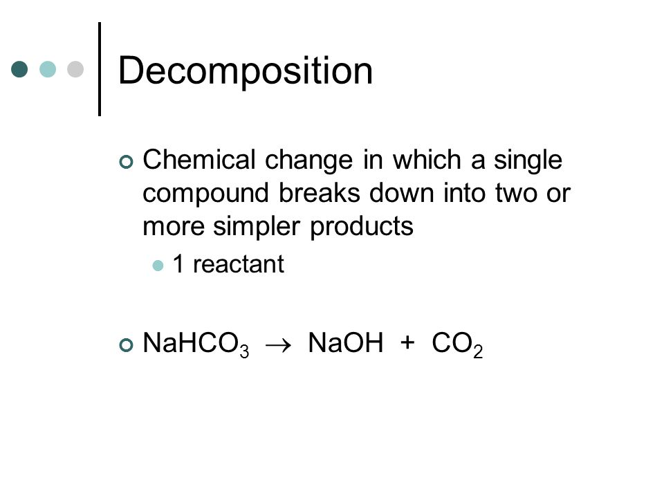 Decomposition Chemical change in which a single compound breaks down into two or more simpler products.