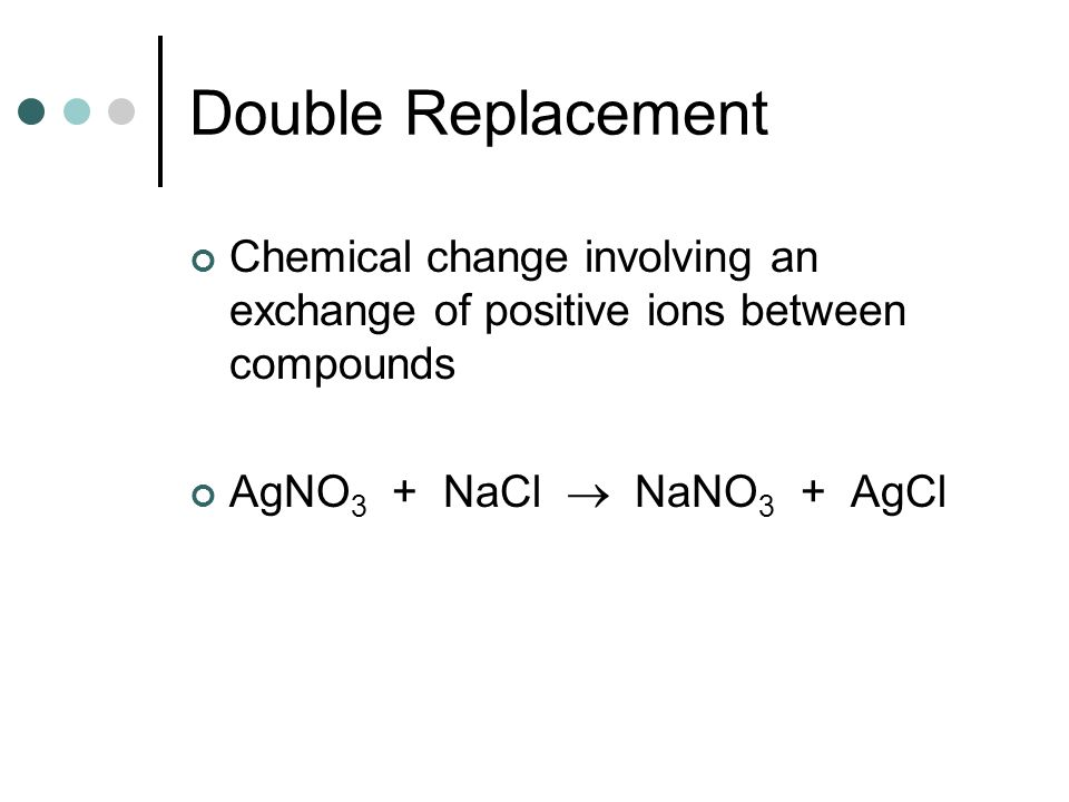 Double Replacement Chemical change involving an exchange of positive ions between compounds.