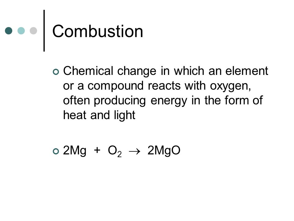 Combustion Chemical change in which an element or a compound reacts with oxygen, often producing energy in the form of heat and light.