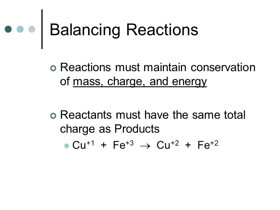 Balancing Reactions Reactions must maintain conservation of mass, charge, and energy. Reactants must have the same total charge as Products.