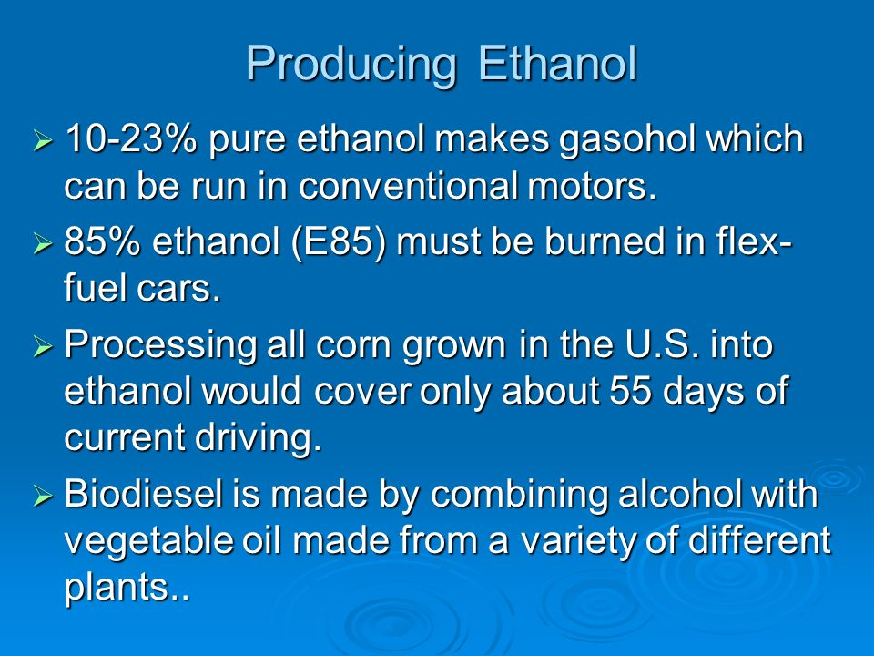 Producing Ethanol 10-23% pure ethanol makes gasohol which can be run in conventional motors. 85% ethanol (E85) must be burned in flex-fuel cars.