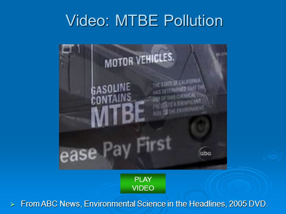 Video: MTBE Pollution PLAY VIDEO From ABC News, Environmental Science in the Headlines, 2005 DVD.