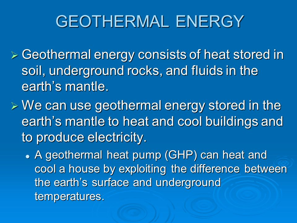 GEOTHERMAL ENERGY Geothermal energy consists of heat stored in soil, underground rocks, and fluids in the earth's mantle.