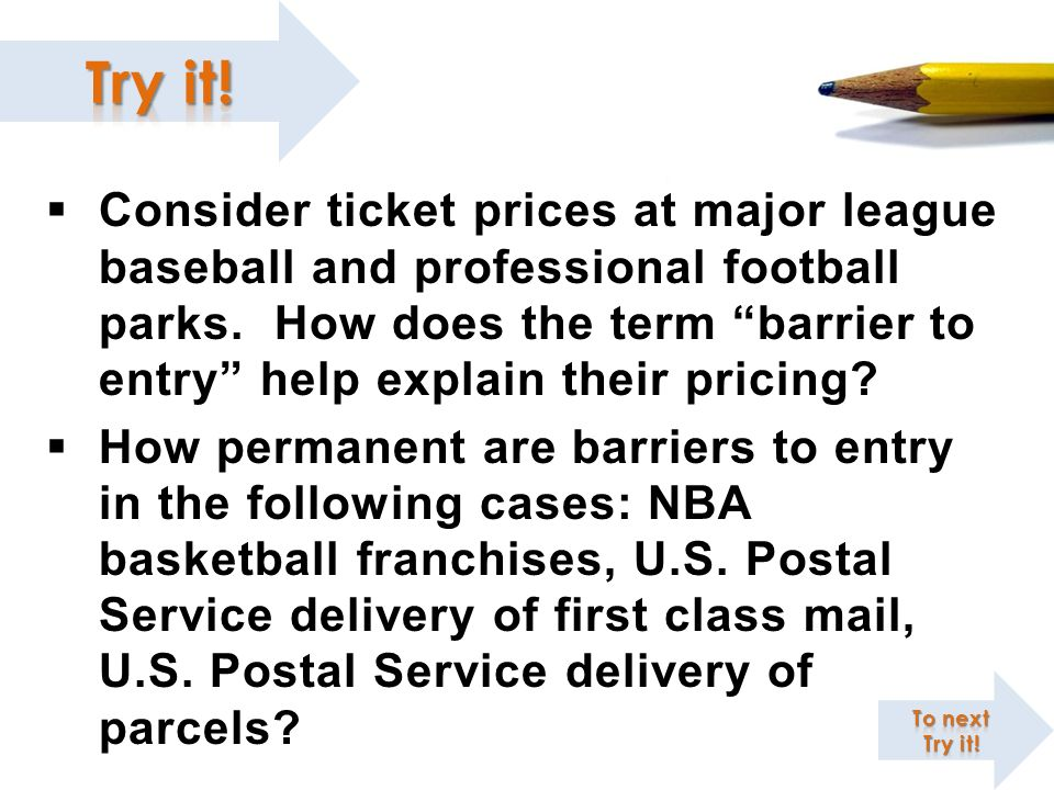 Consider ticket prices at major league baseball and professional football parks. How does the term barrier to entry help explain their pricing