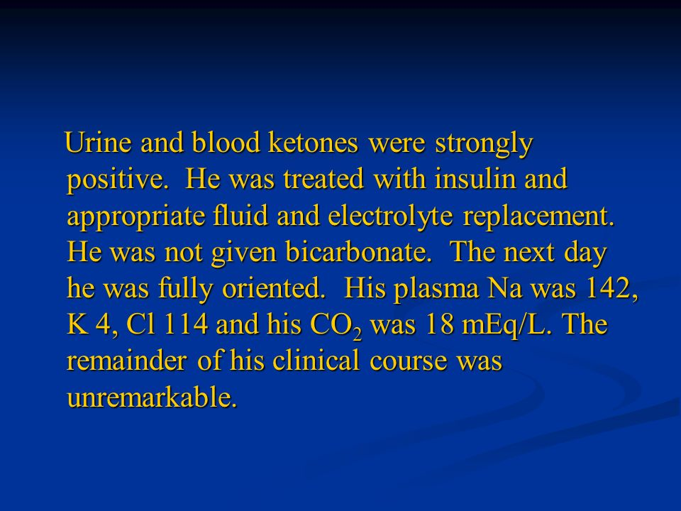 Urine and blood ketones were strongly positive