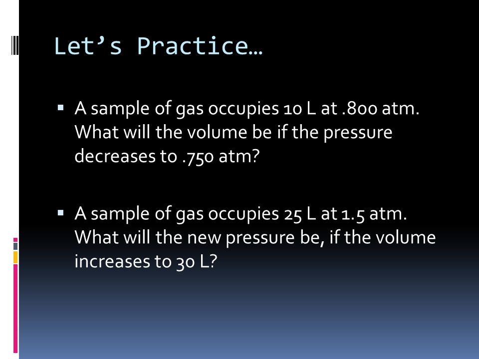 Let's Practice… A sample of gas occupies 10 L at .800 atm. What will the volume be if the pressure decreases to .750 atm
