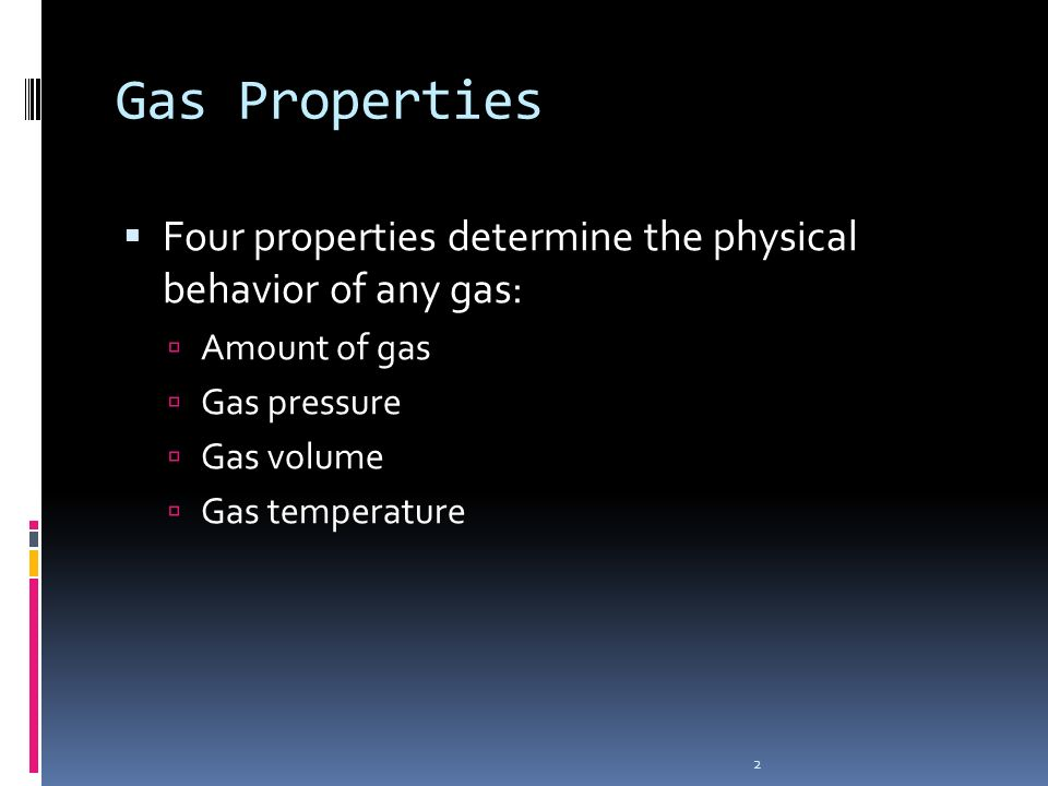 Gas PropertiesFour properties determine the physical behavior of any gas: Amount of gas. Gas pressure.