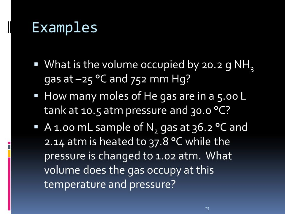Examples What is the volume occupied by 20.2 g NH3 gas at –25 °C and 752 mm Hg