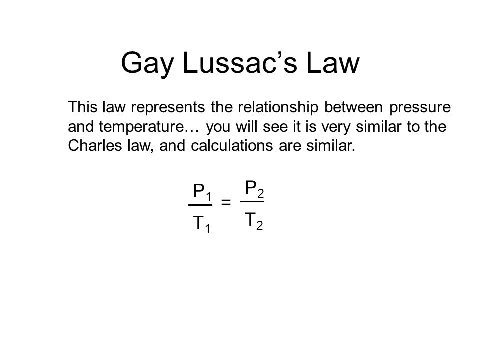 Gay Lussac's Law This law represents the relationship between pressure. and temperature… you will see it is very similar to the.