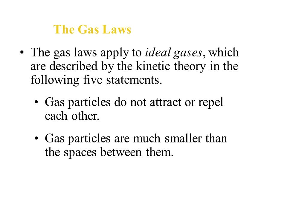 The Gas LawsThe gas laws apply to ideal gases, which are described by the kinetic theory in the following five statements.