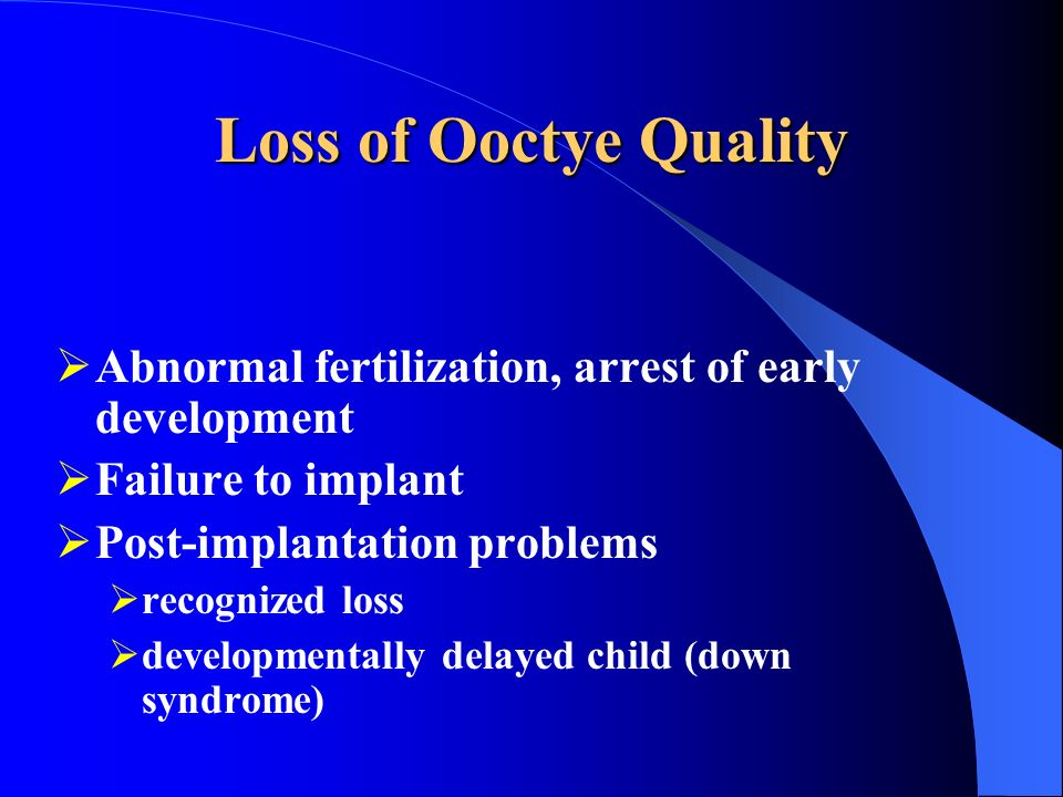 Loss of Ooctye Quality Abnormal fertilization, arrest of early development. Failure to implant. Post-implantation problems.