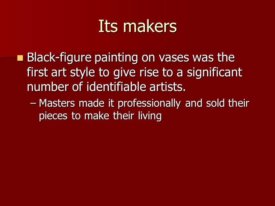 Its makers Black-figure painting on vases was the first art style to give rise to a significant number of identifiable artists.