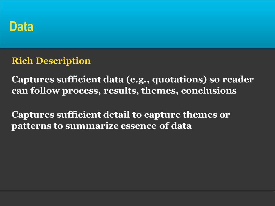 DataRich Description. Captures sufficient data (e.g., quotations) so reader can follow process, results, themes, conclusions.