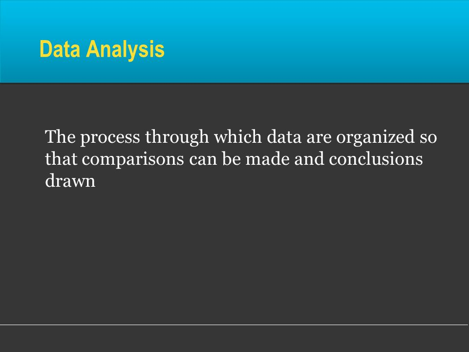 Data Analysis The process through which data are organized so that comparisons can be made and conclusions drawn.