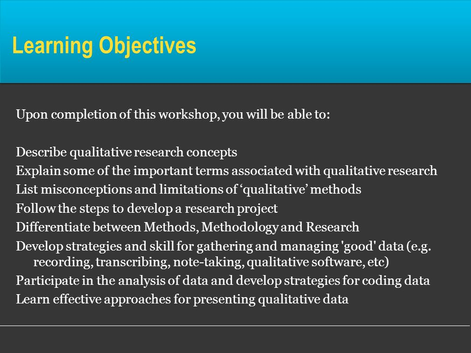 Learning ObjectivesUpon completion of this workshop, you will be able to: Describe qualitative research concepts.