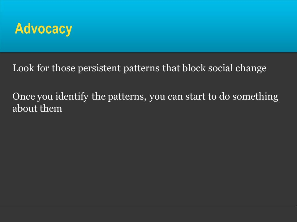 Advocacy Look for those persistent patterns that block social change