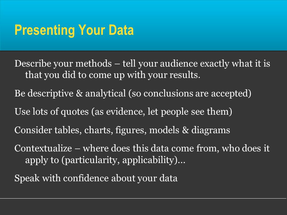 Presenting Your Data Describe your methods – tell your audience exactly what it is that you did to come up with your results.