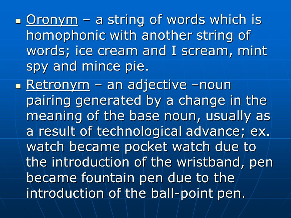 Oronym – a string of words which is homophonic with another string of words; ice cream and I scream, mint spy and mince pie.
