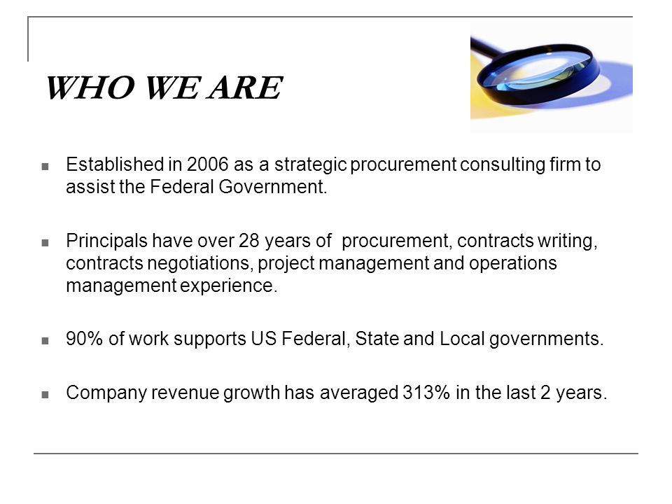 WHO WE ARE Established in 2006 as a strategic procurement consulting firm to assist the Federal Government.