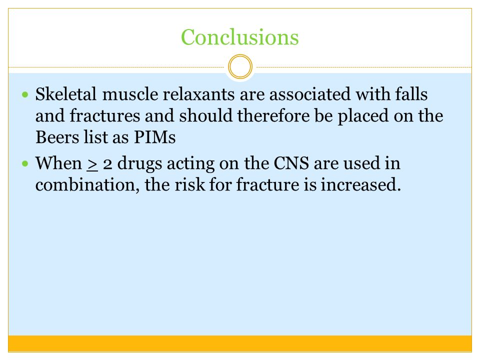 Conclusions Skeletal muscle relaxants are associated with falls and fractures and should therefore be placed on the Beers list as PIMs.