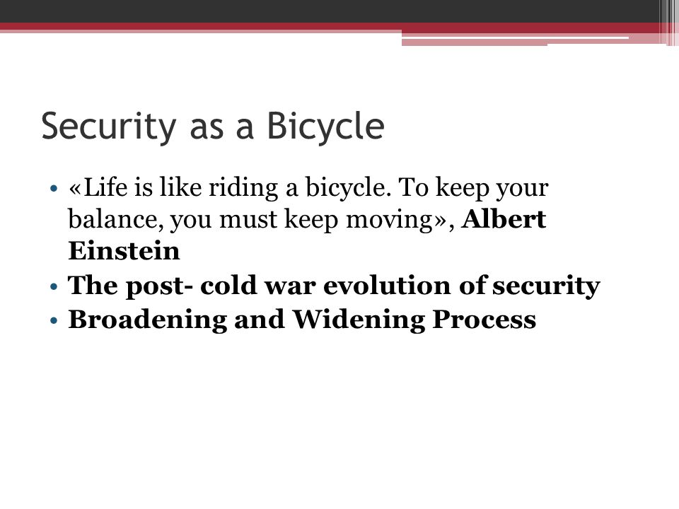 Security as a Bicycle «Life is like riding a bicycle. To keep your balance, you must keep moving», Albert Einstein.