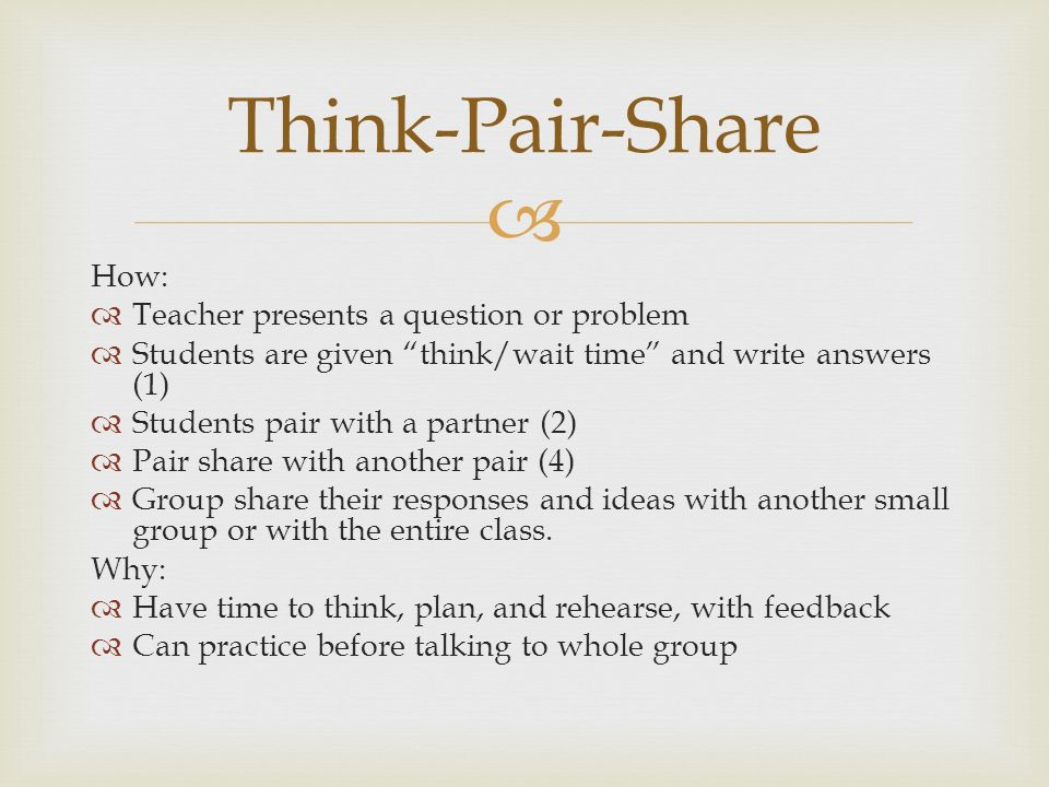 Think-Pair-Share How: Teacher presents a question or problem