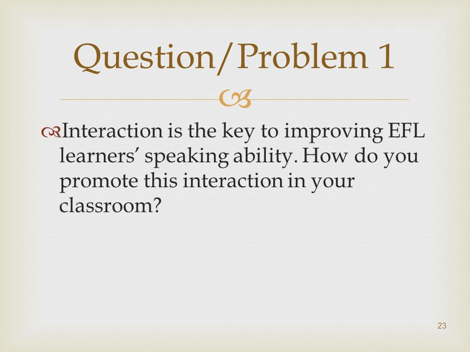 Question/Problem 1 Interaction is the key to improving EFL learners' speaking ability.