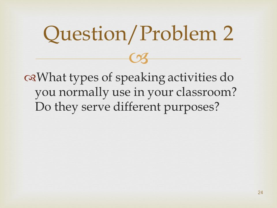Question/Problem 2 What types of speaking activities do you normally use in your classroom.