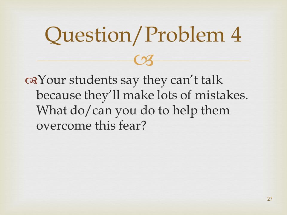 Question/Problem 4 Your students say they can't talk because they'll make lots of mistakes.