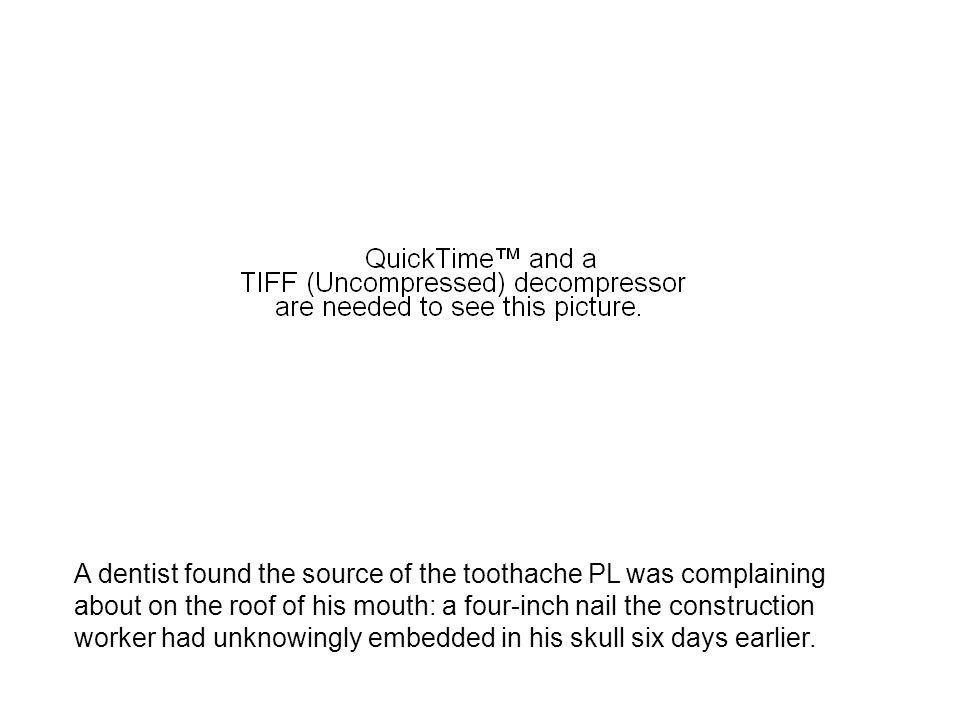 A dentist found the source of the toothache PL was complaining about on the roof of his mouth: a four-inch nail the construction worker had unknowingly embedded in his skull six days earlier.