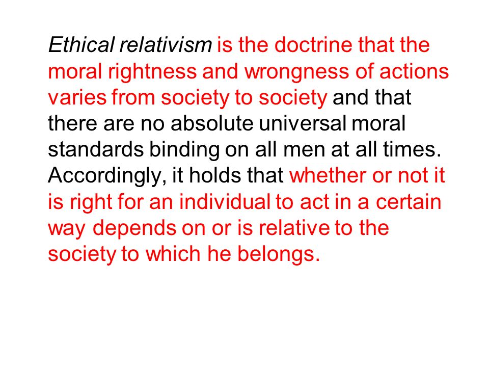 Ethical relativism is the doctrine that the moral rightness and wrongness of actions varies from society to society and that there are no absolute universal moral standards binding on all men at all times.