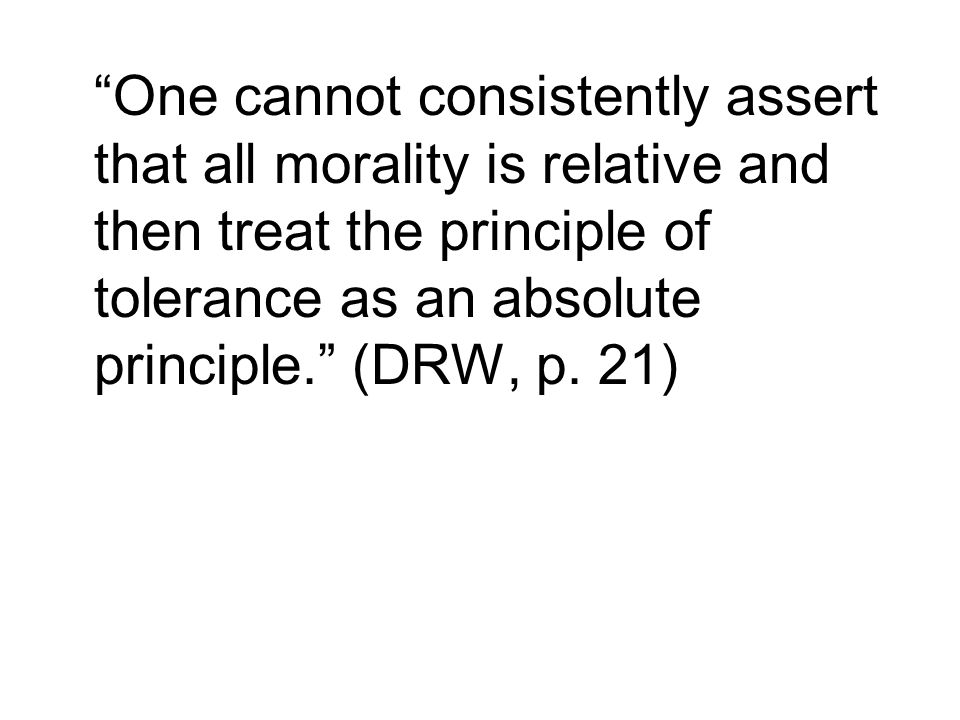 One cannot consistently assert that all morality is relative and then treat the principle of tolerance as an absolute principle. (DRW, p.