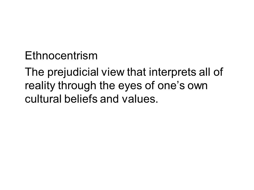 EthnocentrismThe prejudicial view that interprets all of reality through the eyes of one's own cultural beliefs and values.
