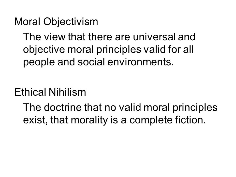 Moral Objectivism The view that there are universal and objective moral principles valid for all people and social environments.