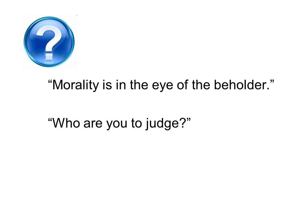 Morality is in the eye of the beholder.