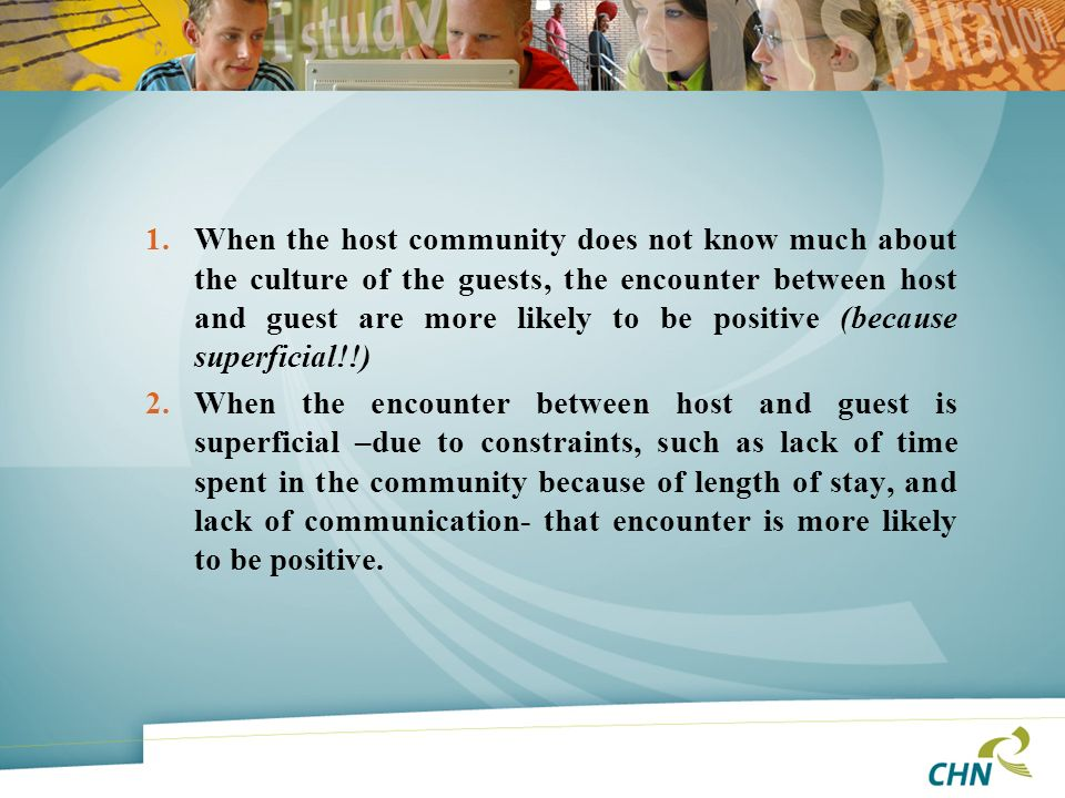 When the host community does not know much about the culture of the guests, the encounter between host and guest are more likely to be positive (because superficial!!)