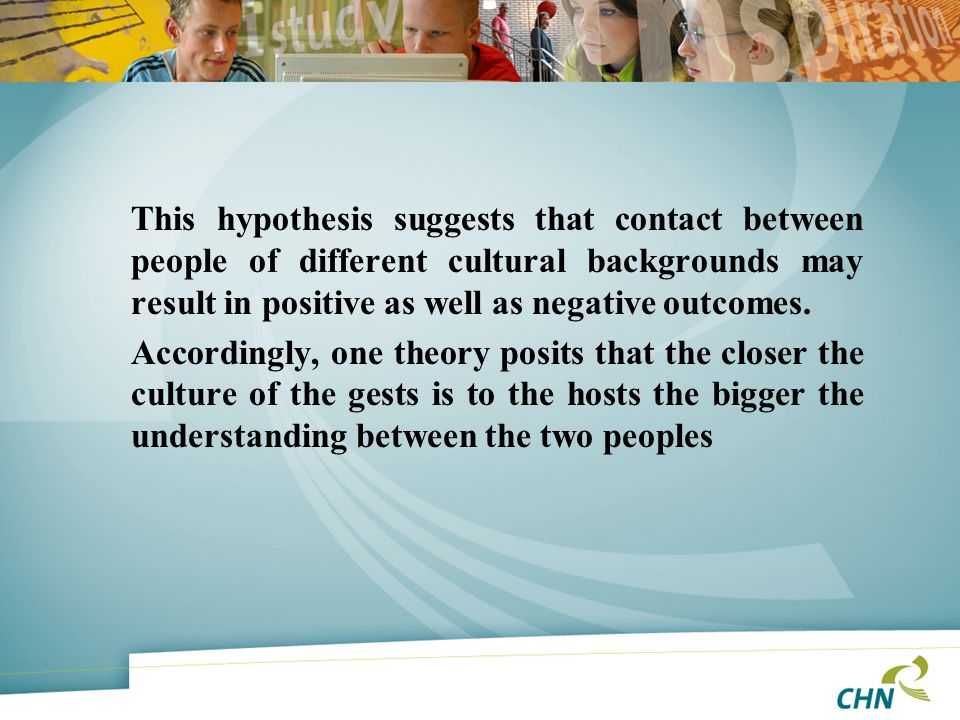 This hypothesis suggests that contact between people of different cultural backgrounds may result in positive as well as negative outcomes.