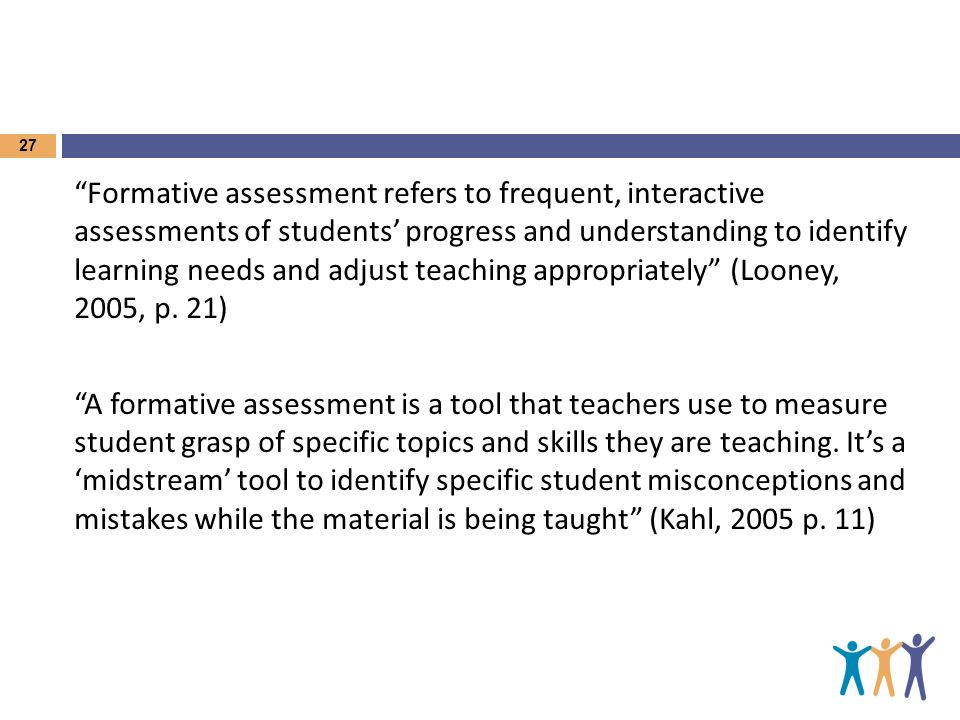 Formative assessment refers to frequent, interactive assessments of students' progress and understanding to identify learning needs and adjust teaching appropriately (Looney, 2005, p.