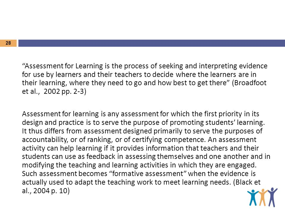 Assessment for Learning is the process of seeking and interpreting evidence for use by learners and their teachers to decide where the learners are in their learning, where they need to go and how best to get there (Broadfoot et al., 2002 pp.