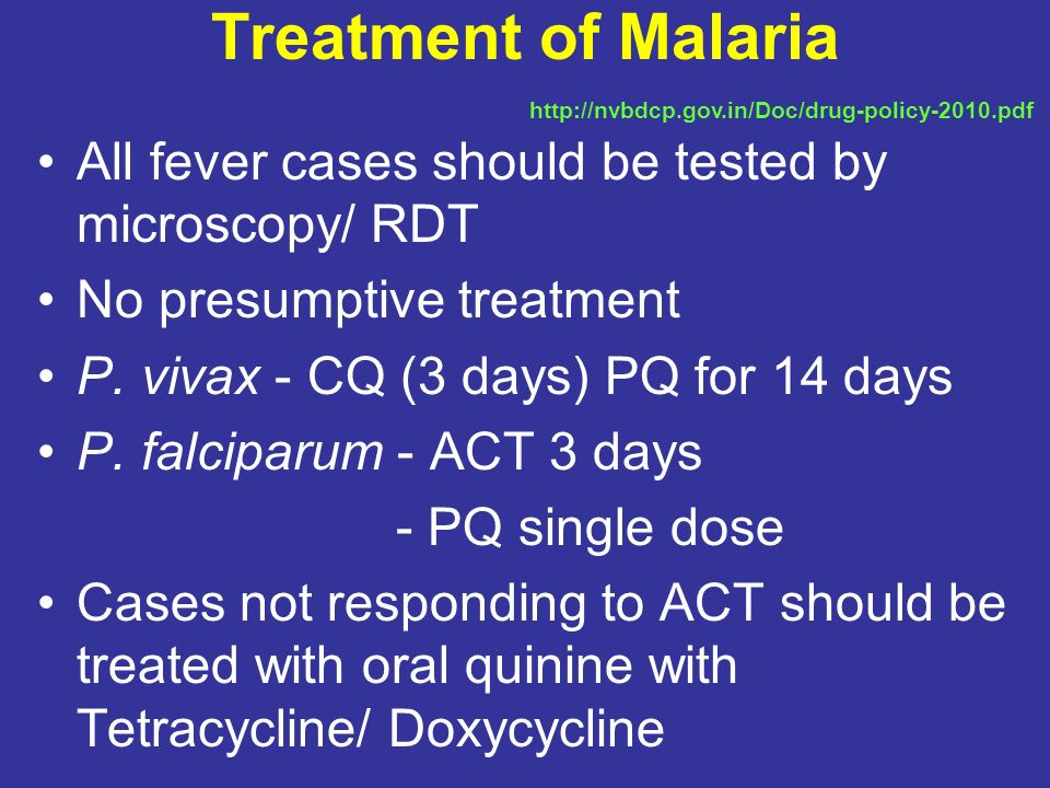 Treatment of Malaria http://nvbdcp.gov.in/Doc/drug-policy-2010.pdf. All fever cases should be tested by microscopy/ RDT.