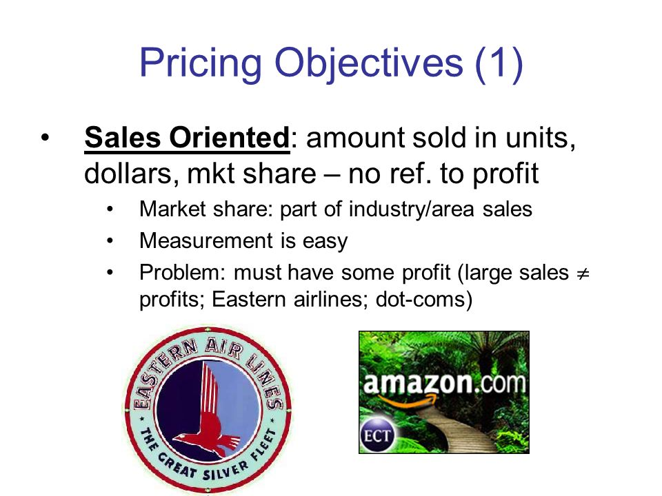 Pricing Objectives (1) Sales Oriented: amount sold in units, dollars, mkt share – no ref. to profit.